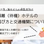 海外から日本へ帰国した後の隔離(待機)ホテルの費用、空港からホテルまで安く移動する方法をまとめました【実家や友人を頼れない人向け】